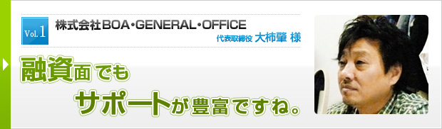 Vol.1 株式会社BOA・GENERAL・OFFICE 代表取締役 大柿肇 様 融資面でもサポートが豊富ですね。